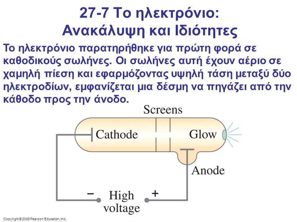 Copyright © 2009 Pearson Education, Inc. 27-7 Το ηλεκτρόνιο: Ανακάλυψη και Ιδιότητες Το ηλεκτρόνιο παρατηρήθηκε για πρώτη φορά σε καθοδικούς σωλήνες.