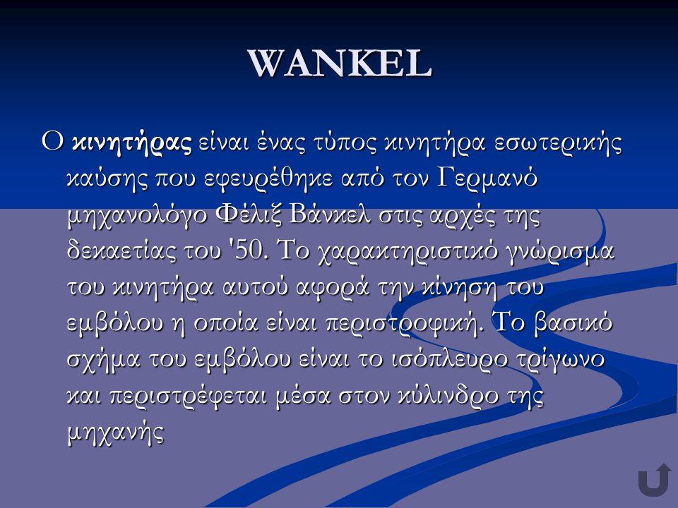 WANKEL Ο κινητήρας είναι ένας τύπος κινητήρα εσωτερικής καύσης που εφευρέθηκε από τον Γερμανό μηχανολόγο Φέλιξ Βάνκελ στις αρχές της δεκαετίας του '50