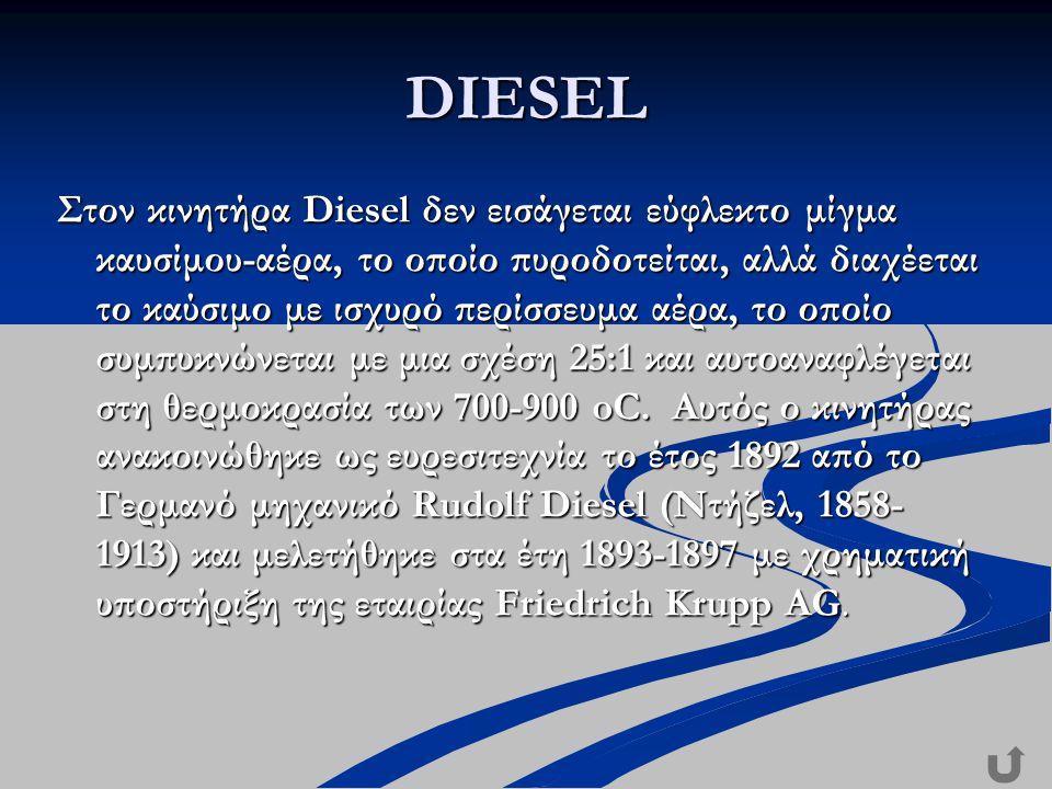 DIESEL Στον κινητήρα Diesel δεν εισάγεται εύφλεκτο μίγμα καυσίμου-αέρα, το οποίο πυροδοτείται, αλλά διαχέεται το καύσιμο με ισχυρό περίσσευμα αέρα, το οποίο συμπυκνώνεται με μια σχέση 25:1 και αυτοαναφλέγεται στη θερμοκρασία των 700-900 oC.