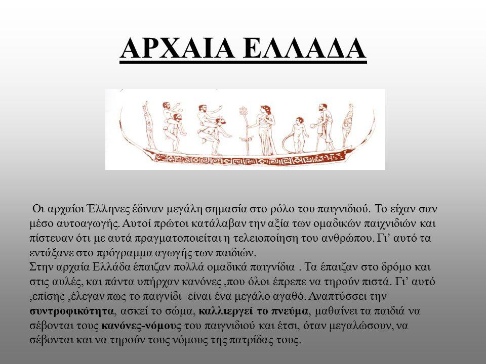 ΑΡΧΑΙΑ ΕΛΛΑΔΑ Οι αρχαίοι Έλληνες έδιναν μεγάλη σημασία στο ρόλο του παιγνιδιού. Το είχαν σαν μέσο αυτοαγωγής. Αυτοί πρώτοι κατάλαβαν την αξία των ομαδ