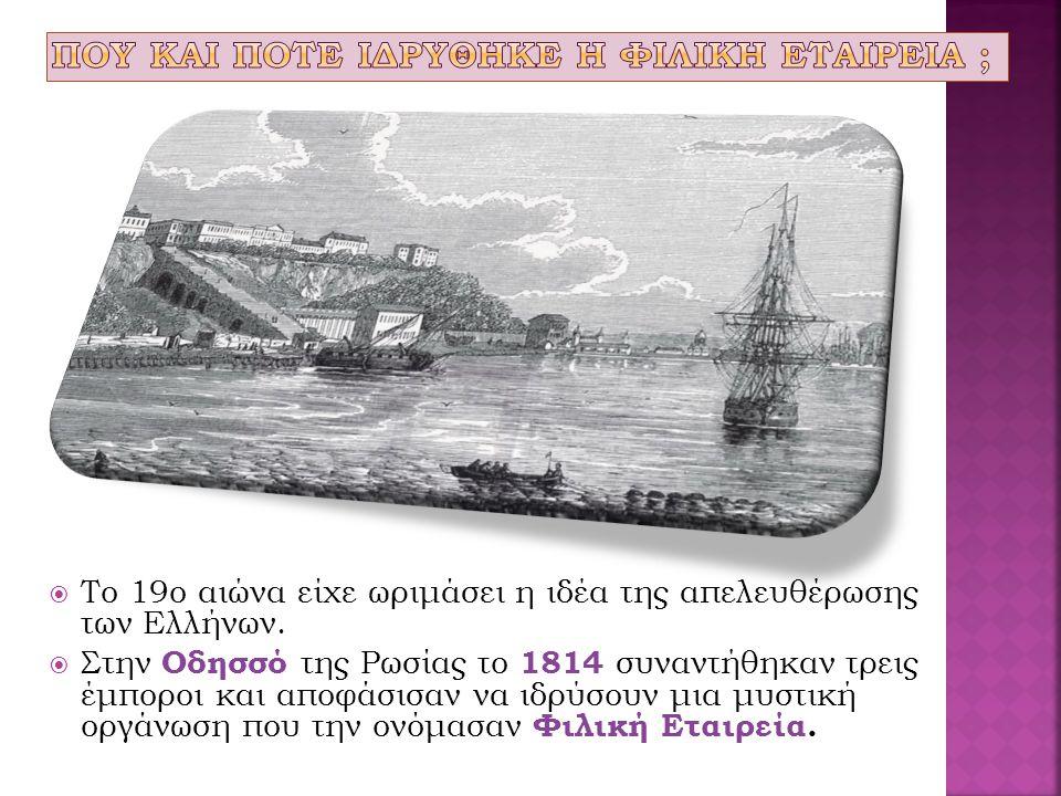  To 19o αιώνα είχε ωριμάσει η ιδέα της απελευθέρωσης των Ελλήνων.  Στην Οδησσό της Ρωσίας το 1814 συναντήθηκαν τρεις έμποροι και αποφάσισαν να ιδρύσ