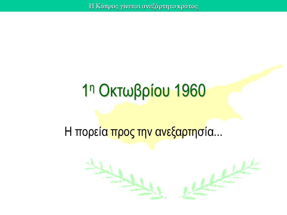 Η Κύπρος γίνεται ανεξάρτητο κράτος 1 η Οκτωβρίου 1960 Η πορεία προς την ανεξαρτησία...