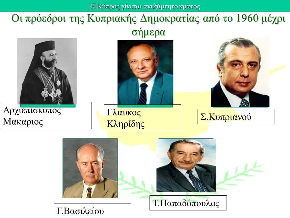 Η Κύπρος γίνεται ανεξάρτητο κράτος Οι πρόεδροι της Κυπριακής Δημοκρατίας από το 1960 μέχρι σήμερα Αρχιεπισκοπος Μακαριος Τ.Παπαδόπουλος Γ.Βασιλείου Σ.