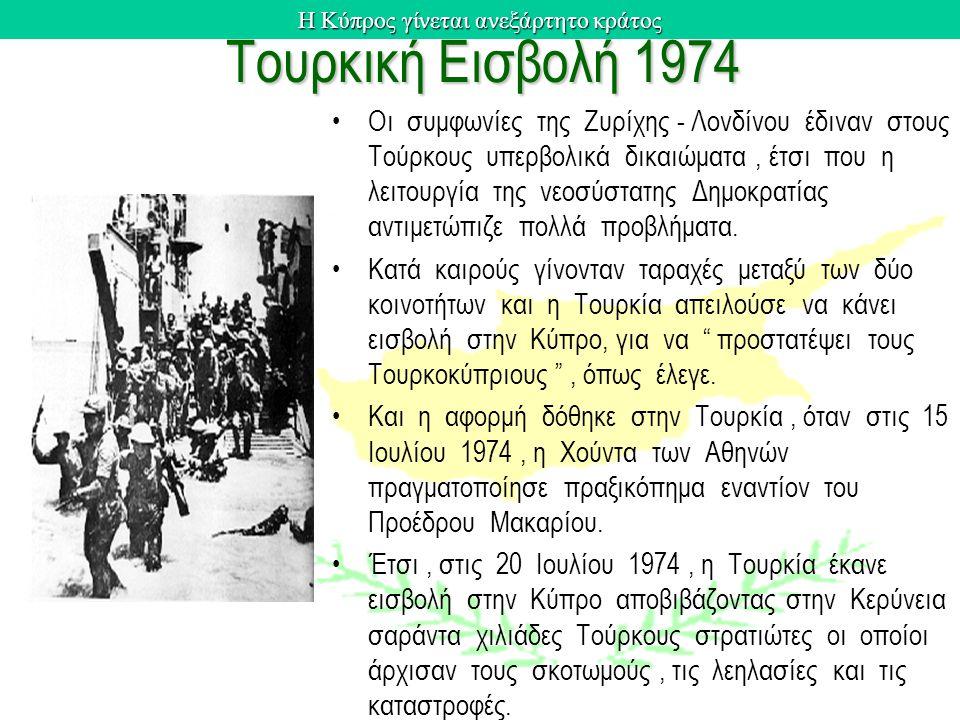 Η Κύπρος γίνεται ανεξάρτητο κράτος Τουρκική Εισβολή 1974 Οι συμφωνίες της Ζυρίχης - Λονδίνου έδιναν στους Τούρκους υπερβολικά δικαιώματα, έτσι που η λειτουργία της νεοσύστατης Δημοκρατίας αντιμετώπιζε πολλά προβλήματα.