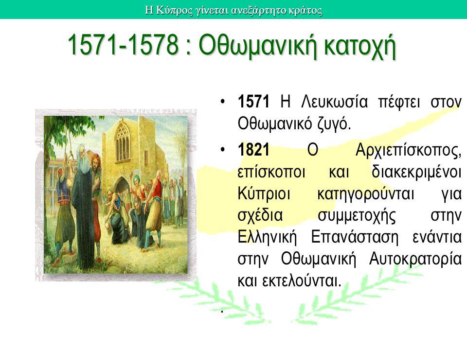 Η Κύπρος γίνεται ανεξάρτητο κράτος 1571-1578 : Οθωμανική κατοχή 1571 H Λευκωσία πέφτει στον Oθωμανικό ζυγό. 1821 O Aρχιεπίσκοπος, επίσκοποι και διακεκ