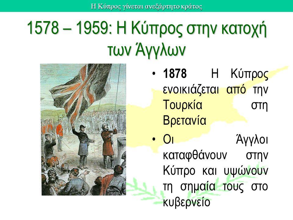 1578 – 1959: Η Κύπρος στην κατοχή των Άγγλων 1878 H Kύπρος ενοικιάζεται από την Tουρκία στη Bρετανία Oι Άγγλοι καταφθάνουν στην Κύπρο και υψώνουν τη σ
