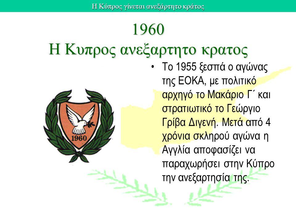Η Κύπρος γίνεται ανεξάρτητο κράτος 1960 Η Κυπρος ανεξαρτητο κρατος Το 1955 ξεσπά ο αγώνας της ΕΟΚΑ, με πολιτικό αρχηγό το Μακάριο Γ΄ και στρατιωτικό το Γεώργιο Γρίβα Διγενή.