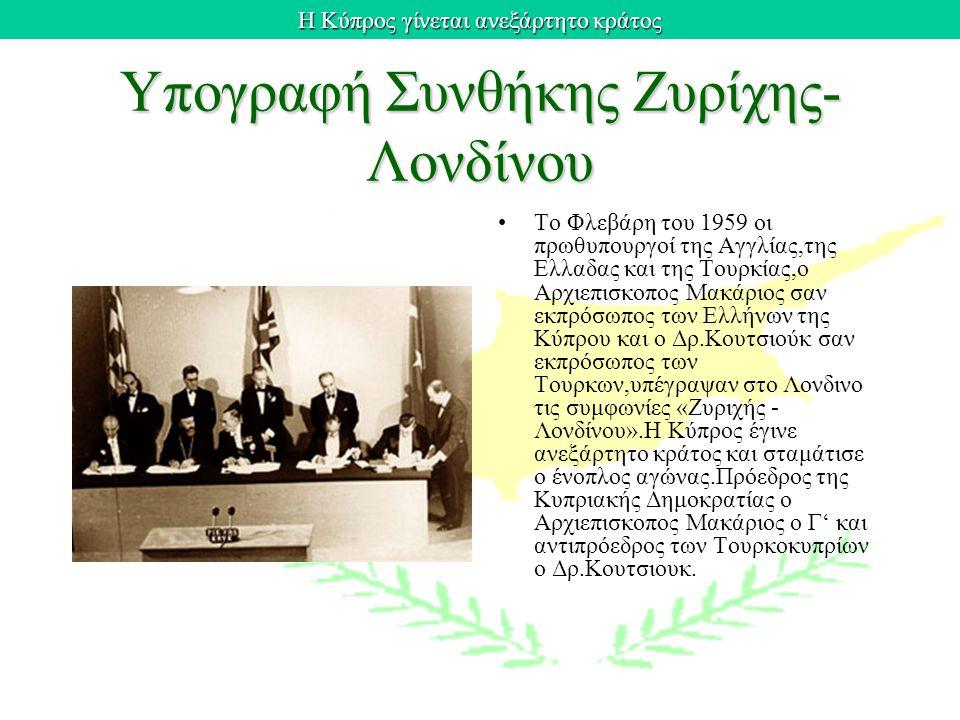 Η Κύπρος γίνεται ανεξάρτητο κράτος Υπογραφή Συνθήκης Ζυρίχης- Λονδίνου Το Φλεβάρη του 1959 οι πρωθυπουργοί της Αγγλίας,της Ελλαδας και της Τουρκίας,ο Αρχιεπισκοπος Μακάριος σαν εκπρόσωπος των Ελλήνων της Κύπρου και ο Δρ.Κουτσιούκ σαν εκπρόσωπος των Τουρκων,υπέγραψαν στο Λονδινο τις συμφωνίες «Ζυριχής - Λονδίνου».Η Κύπρος έγινε ανεξάρτητο κράτος και σταμάτισε ο ένοπλος αγώνας.Πρόεδρος της Κυπριακής Δημοκρατίας ο Αρχιεπισκοπος Μακάριος ο Γ' και αντιπρόεδρος των Τουρκοκυπρίων ο Δρ.Κουτσιουκ.