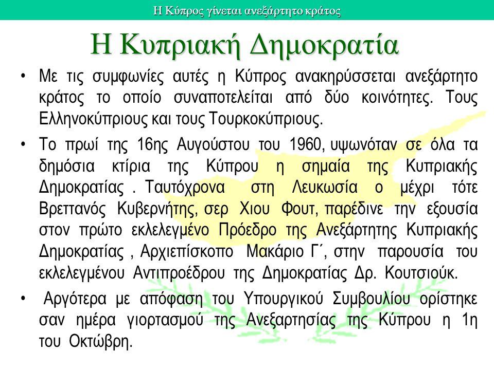 Η Κύπρος γίνεται ανεξάρτητο κράτος Η Κυπριακή Δημοκρατία Με τις συμφωνίες αυτές η Κύπρος ανακηρύσσεται ανεξάρτητο κράτος το οποίο συναποτελείται από δ