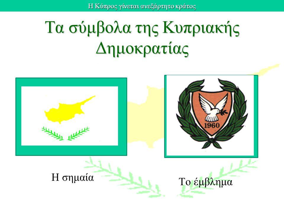 Η Κύπρος γίνεται ανεξάρτητο κράτος Τα σύμβολα της Κυπριακής Δημοκρατίας Η σημαία Το έμβλημα