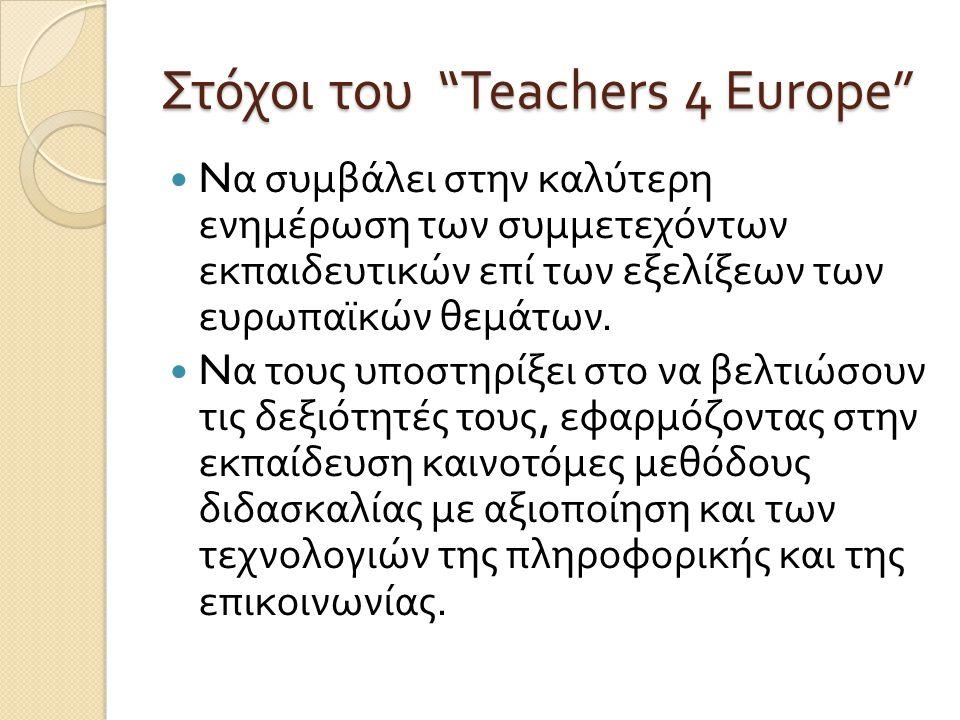 Στόχοι του Teachers 4 Europe N α συμβάλει στην καλύτερη ενημέρωση των συμμετεχόντων εκπαιδευτικών επί των εξελίξεων των ευρωπαϊκών θεμάτων.