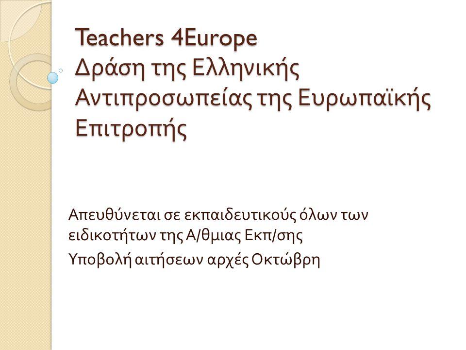 Teachers 4Europe Δράση της Ελληνικής Αντιπροσωπείας της Ευρωπαϊκής Επιτροπής Απευθύνεται σε εκπαιδευτικούς όλων των ειδικοτήτων της Α / θμιας Εκπ / σης Υποβολή αιτήσεων αρχές Οκτώβρη