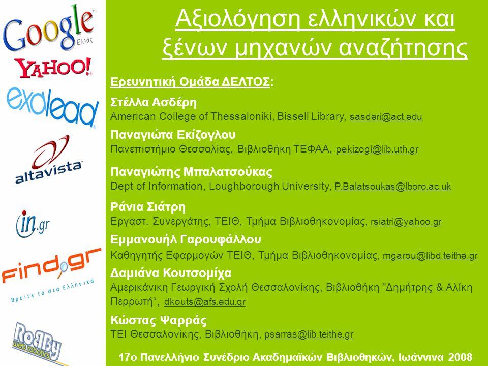 Αξιολόγηση ελληνικών και ξένων μηχανών αναζήτησης Ερευνητική Ομάδα ΔΕΛΤΟΣ: Στέλλα Ασδέρη American College of Thessaloniki, Bissell Library, sasderi@act.edu Παναγιώτα Εκίζογλου Πανεπιστήμιο Θεσσαλίας, Βιβλιοθήκη ΤΕΦΑΑ, pekizogl@lib.uth.gr Παναγιώτης Μπαλατσούκας Dept of Information, Loughborough University, P.Balatsoukas@lboro.ac.uk Ράνια Σιάτρη Εργαστ.