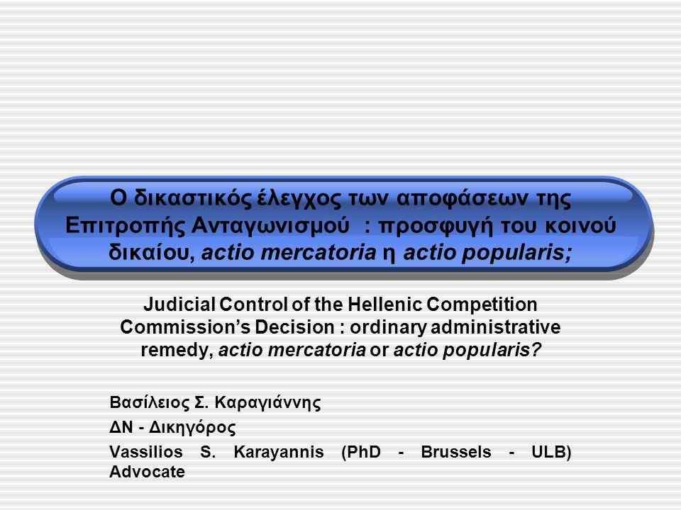 Ο δικαστικός έλεγχος των αποφάσεων της Επιτροπής Ανταγωνισμού : προσφυγή του κοινού δικαίου, actio mercatoria η actio popularis; Judicial Control of the Hellenic Competition Commission's Decision : ordinary administrative remedy, actio mercatoria or actio popularis.