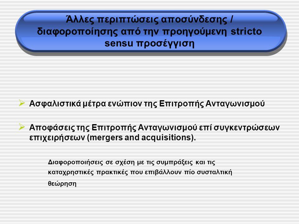Άλλες περιπτώσεις αποσύνδεσης / διαφοροποίησης από την προηγούμενη stricto sensu προσέγγιση  Ασφαλιστικά μέτρα ενώπιον της Επιτροπής Ανταγωνισμού  Αποφάσεις της Επιτροπής Ανταγωνισμού επί συγκεντρώσεων επιχειρήσεων (mergers and acquisitions).