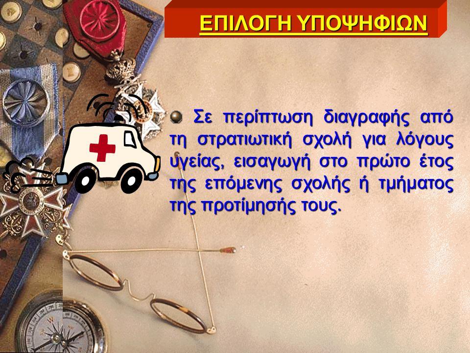 Σε περίπτωση διαγραφής από τη στρατιωτική σχολή για λόγους υγείας, εισαγωγή στο πρώτο έτος της επόμενης σχολής ή τμήματος της προτίμησής τους. ΕΠΙΛΟΓΗ
