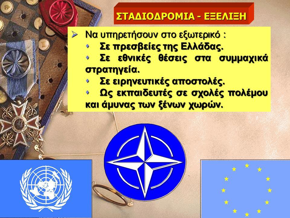  Να υπηρετήσουν στο εξωτερικό :  Σε πρεσβείες της Ελλάδας.  Σε εθνικές θέσεις στα συμμαχικά στρατηγεία.  Σε ειρηνευτικές αποστολές.  Ως εκπαιδευτ