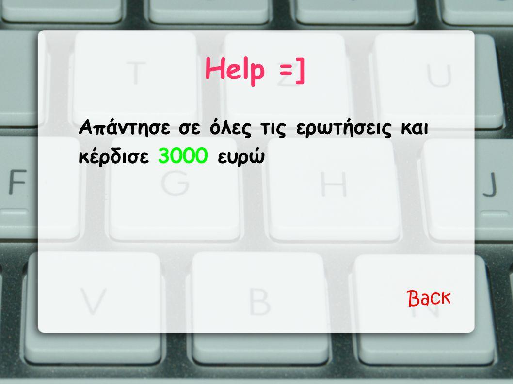 Help =] Απάντησε σε όλες τις ερωτήσεις και κέρδισε 3000 ευρώ Back