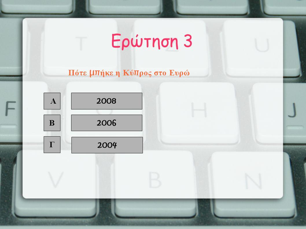 Ερώτηση 3 Α Β Γ 2008 2006 2004 Πότε μπ ήκε η Κύ π ρος στο Ευρώ