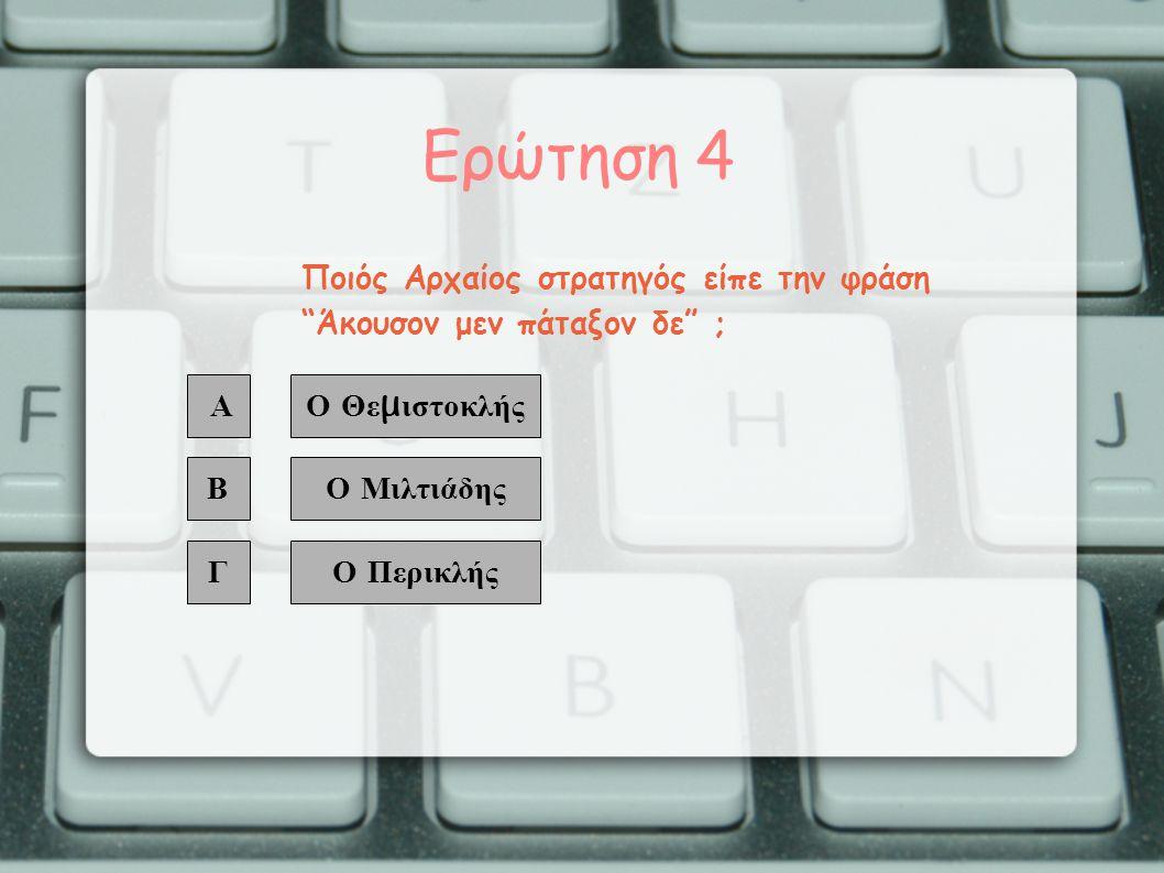 Ερώτηση 4 Α Β Γ Ο Θε μ ιστοκλής Ο Μιλτιάδης Ο Περικλής Ποιός Αρχαίος στρατηγός είπε την φράση Άκουσον μεν πάταξον δε ;