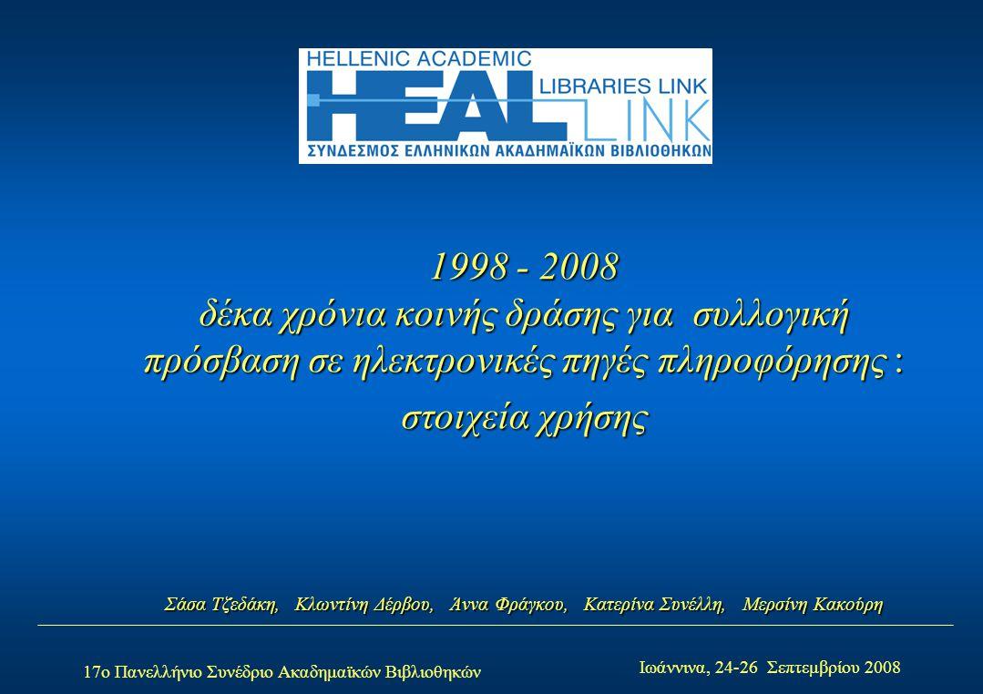 17ο Πανελλήνιο Συνέδριο Ακαδημαϊκών Βιβλιοθηκών Ιωάννινα, 24-26 Σεπτεμβρίου 2008 1998 - 2008 δέκα χρόνια κοινής δράσης για συλλογική πρόσβαση σε ηλεκτρονικές πηγές πληροφόρησης : στοιχεία χρήσης Σάσα Τζεδάκη, Κλωντίνη Δέρβου, Άννα Φράγκου, Κατερίνα Συνέλλη, Μερσίνη Κακούρη
