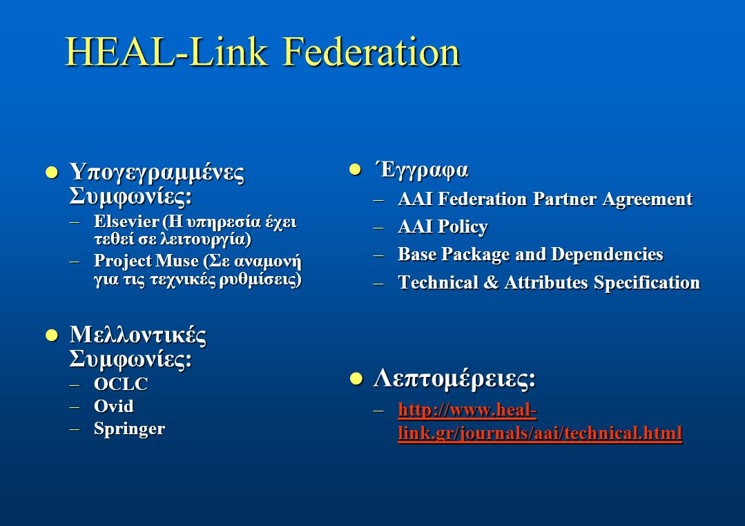 HEAL-Link Federation Υπογεγραμμένες Συμφωνίες: Υπογεγραμμένες Συμφωνίες: –Elsevier (Η υπηρεσία έχει τεθεί σε λειτουργία) –Project Muse (Σε αναμονή για τις τεχνικές ρυθμίσεις) Μελλοντικές Συμφωνίες: Μελλοντικές Συμφωνίες: –OCLC –Ovid –Springer ΄Εγγραφα ΄Εγγραφα –AAI Federation Partner Agreement –AAI Policy –Base Package and Dependencies –Technical & Attributes Specification Λεπτομέρειες: Λεπτομέρειες: –http://www.heal- link.gr/journals/aai/technical.html http://www.heal- link.gr/journals/aai/technical.htmlhttp://www.heal- link.gr/journals/aai/technical.html