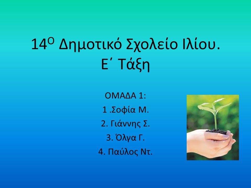 14 Ο Δημοτικό Σχολείο Ιλίου. Ε΄ Τάξη ΟΜΑΔΑ 1: 1.Σοφία Μ. 2. Γιάννης Σ. 3. Όλγα Γ. 4. Παύλος Ντ.
