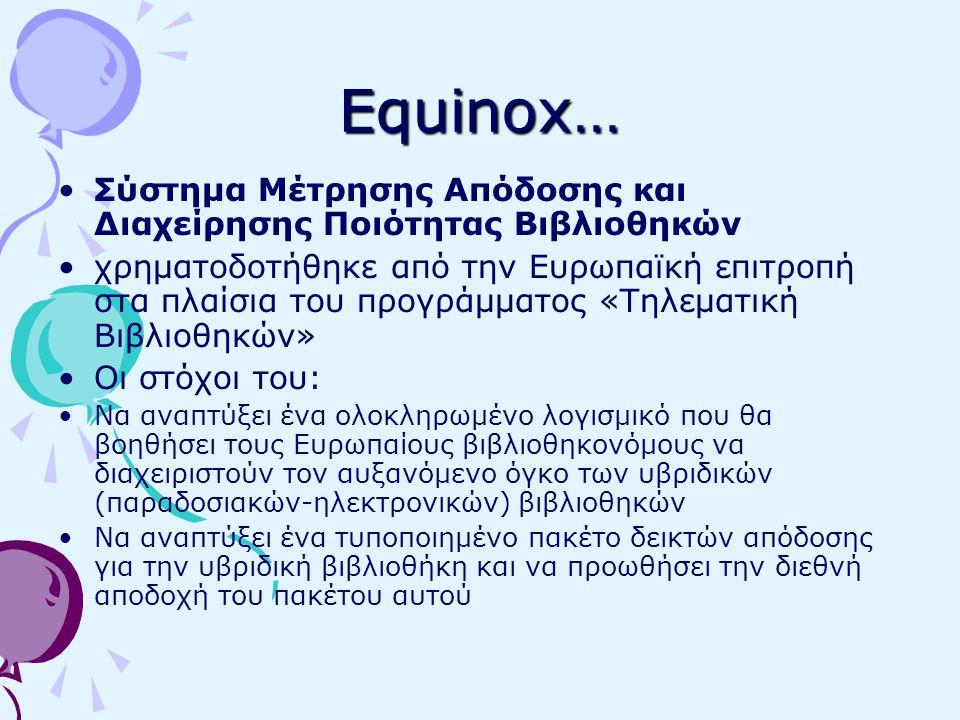 Equinox… Σύστημα Μέτρησης Απόδοσης και Διαχείρησης Ποιότητας Βιβλιοθηκών χρηματοδοτήθηκε από την Ευρωπαϊκή επιτροπή στα πλαίσια του προγράμματος «Τηλεματική Βιβλιοθηκών» Οι στόχοι του: Να αναπτύξει ένα ολοκληρωμένο λογισμικό που θα βοηθήσει τους Ευρωπαίους βιβλιοθηκονόμους να διαχειριστούν τον αυξανόμενο όγκο των υβριδικών (παραδοσιακών-ηλεκτρονικών) βιβλιοθηκών Να αναπτύξει ένα τυποποιημένο πακέτο δεικτών απόδοσης για την υβριδική βιβλιοθήκη και να προωθήσει την διεθνή αποδοχή του πακέτου αυτού