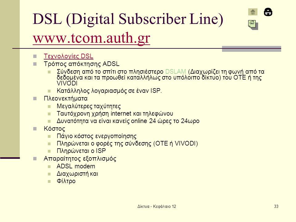 Δίκτυα - Κεφάλαιο 1233 DSL (Digital Subscriber Line) www.tcom.auth.gr www.tcom.auth.gr Τεχνολογίες DSL Τεχνολογίες DSL Τρόπος απόκτησης ADSL Σύνδεση από το σπίτι στο πλησιέστερο DSLAM (Διαχωρίζει τη φωνή από τα δεδομένα και τα προωθεί καταλλήλως στο υπόλοιπο δίκτυο) του ΟΤΕ ή της VIVODI Κατάλληλος λογαριασμός σε έναν ISP.
