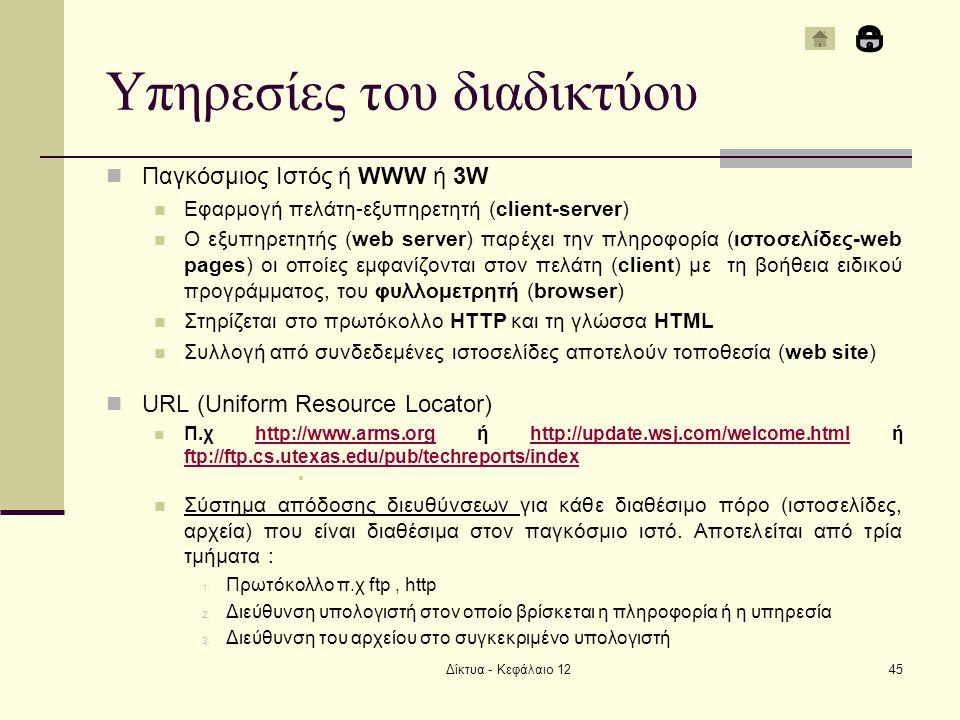Υπηρεσίες του διαδικτύου Παγκόσμιος Ιστός ή WWW ή 3W Εφαρμογή πελάτη-εξυπηρετητή (client-server) Ο εξυπηρετητής (web server) παρέχει την πληροφορία (ιστοσελίδες-web pages) οι οποίες εμφανίζονται στον πελάτη (client) με τη βοήθεια ειδικού προγράμματος, του φυλλομετρητή (browser) Στηρίζεται στο πρωτόκολλο HTTP και τη γλώσσα HTML Συλλογή από συνδεδεμένες ιστοσελίδες αποτελούν τοποθεσία (web site) URL (Uniform Resource Locator) Π.χ http://www.arms.org ή http://update.wsj.com/welcome.html ή ftp://ftp.cs.utexas.edu/pub/techreports/indexhttp://www.arms.orghttp://update.wsj.com/welcome.html ftp://ftp.cs.utexas.edu/pub/techreports/index  Σύστημα απόδοσης διευθύνσεων για κάθε διαθέσιμο πόρο (ιστοσελίδες, αρχεία) που είναι διαθέσιμα στον παγκόσμιο ιστό.