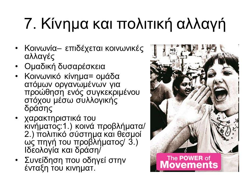 7. Κίνημα και πολιτική αλλαγή Κοινωνία– επιδέχεται κοινωνικές αλλαγές Ομαδική δυσαρέσκεια Κοινωνικό κίνημα= ομάδα ατόμων οργανωμένων για προώθηση ενός