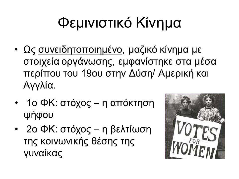 Φεμινιστικό Κίνημα Ως συνειδητοποιημένο, μαζικό κίνημα με στοιχεία οργάνωσης, εμφανίστηκε στα μέσα περίπου του 19ου στην Δύση/ Αμερική και Αγγλία.