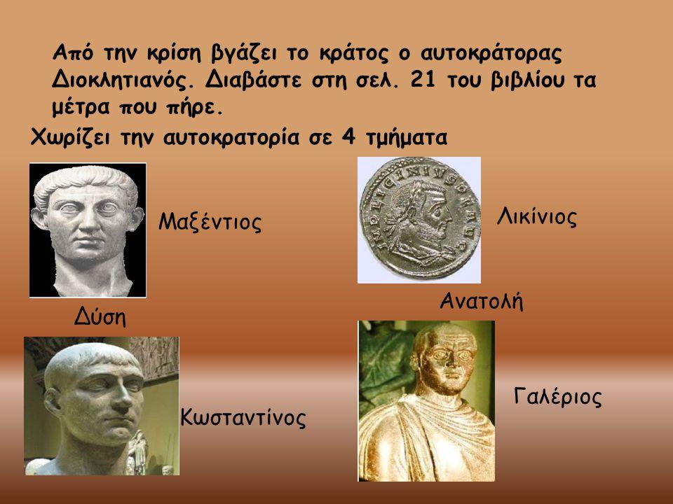 Από την κρίση βγάζει το κράτος ο αυτοκράτορας Διοκλητιανός. Διαβάστε στη σελ. 21 του βιβλίου τα μέτρα που πήρε. Χωρίζει την αυτοκρατορία σε 4 τμήματα