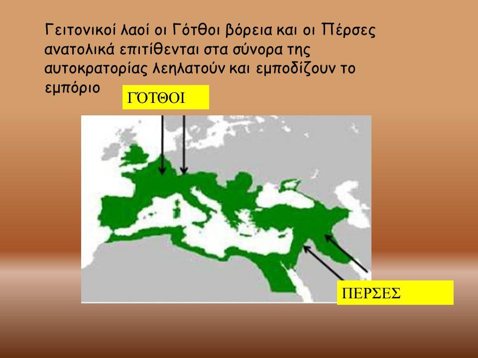 Γειτονικοί λαοί οι Γότθοι βόρεια και οι Πέρσες ανατολικά επιτίθενται στα σύνορα της αυτοκρατορίας λεηλατούν και εμποδίζουν το εμπόριο ΓΌΤΘΟΙ ΠΕΡΣΕΣ