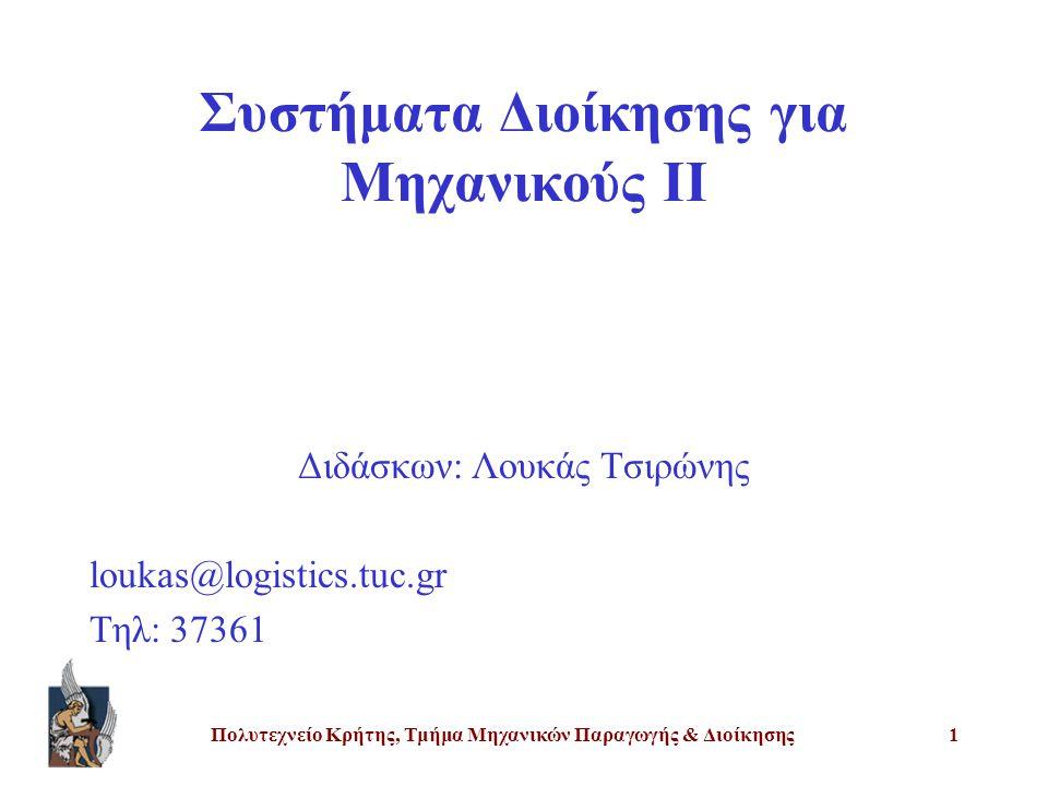 Πολυτεχνείο Κρήτης, Τμήμα Μηχανικών Παραγωγής & Διοίκησης1 Συστήματα Διοίκησης για Μηχανικούς ΙΙ Διδάσκων: Λουκάς Τσιρώνης loukas@logistics.tuc.gr Τηλ