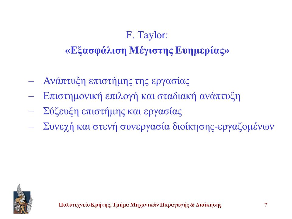 Πολυτεχνείο Κρήτης, Τμήμα Μηχανικών Παραγωγής & Διοίκησης7 F. Taylor: «Εξασφάλιση Μέγιστης Ευημερίας» –Ανάπτυξη επιστήμης της εργασίας –Επιστημονική ε
