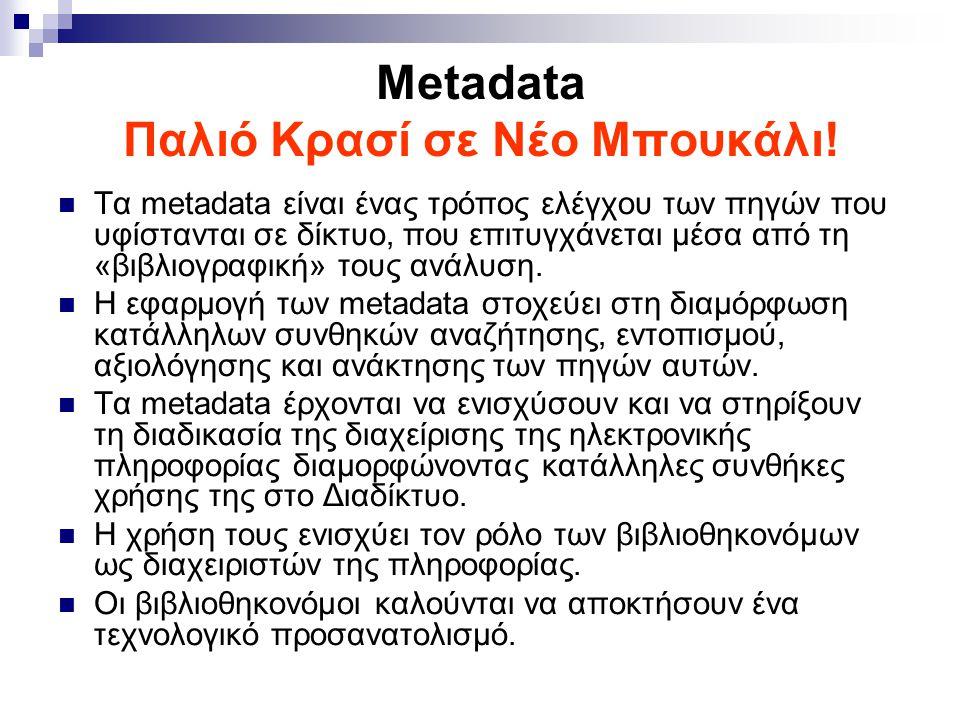 Metadata Παλιό Κρασί σε Νέο Μπουκάλι! Τα metadata είναι ένας τρόπος ελέγχου των πηγών που υφίστανται σε δίκτυο, που επιτυγχάνεται μέσα από τη «βιβλιογ