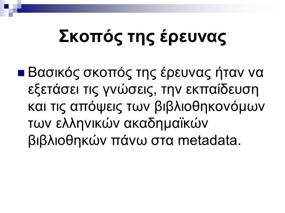 Σκοπός της έρευνας Βασικός σκοπός της έρευνας ήταν να εξετάσει τις γνώσεις, την εκπαίδευση και τις απόψεις των βιβλιοθηκονόμων των ελληνικών ακαδημαϊκών βιβλιοθηκών πάνω στα metadata.