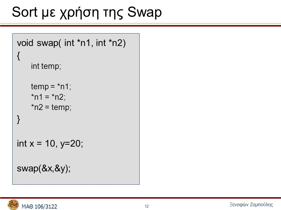 MΑΘ 106/3122 Ξενοφών Ζαμπούλης 12 Sort με χρήση της Swap void swap( int *n1, int *n2) { int temp; temp = *n1; *n1 = *n2; *n2 = temp; } int x = 10, y=20; swap(&x,&y);