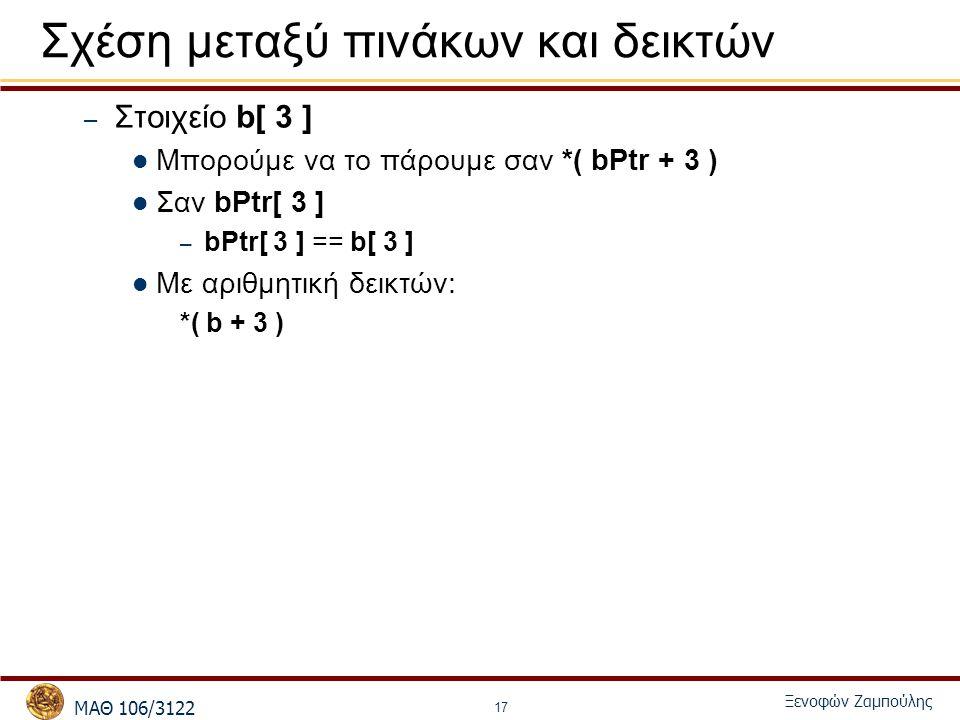 MΑΘ 106/3122 Ξενοφών Ζαμπούλης 17 Σχέση μεταξύ πινάκων και δεικτών – Στοιχείο b[ 3 ] Μπορούμε να το πάρουμε σαν *( bPtr + 3 ) Σαν bPtr[ 3 ] – bPtr[ 3 ] == b[ 3 ] Με αριθμητική δεικτών: *( b + 3 )