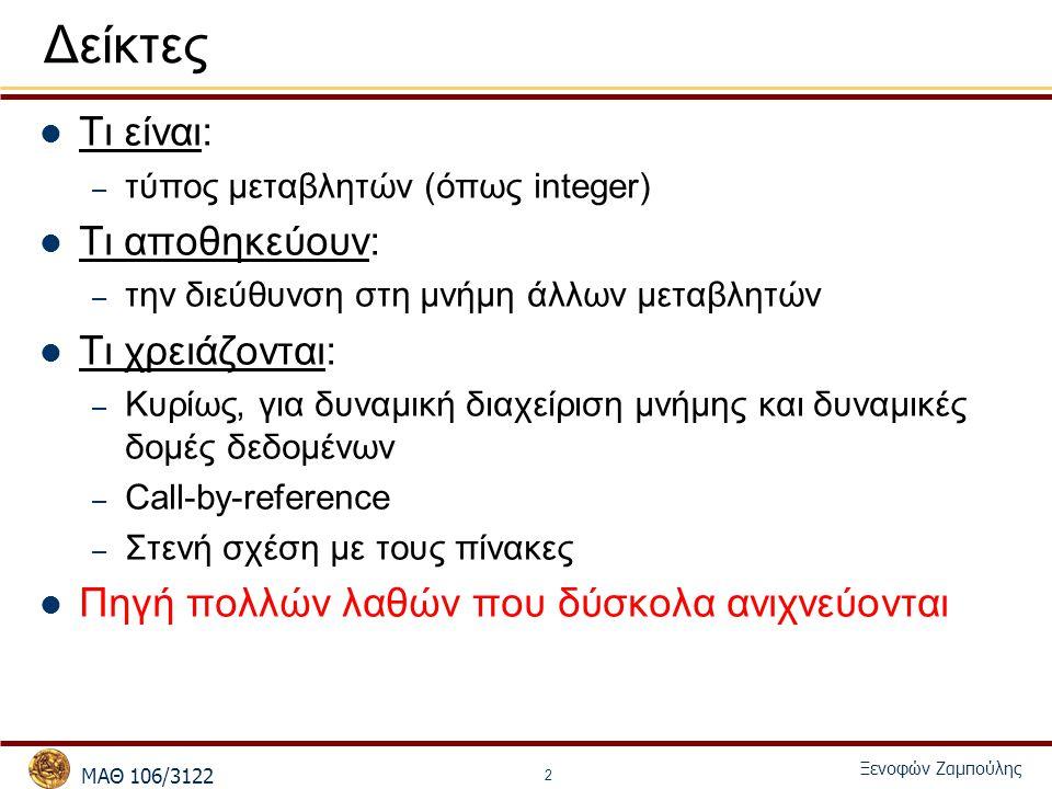 MΑΘ 106/3122 Ξενοφών Ζαμπούλης 2 Δείκτες Τι είναι: – τύπος μεταβλητών (όπως integer) Τι αποθηκεύουν: – την διεύθυνση στη μνήμη άλλων μεταβλητών Τι χρε
