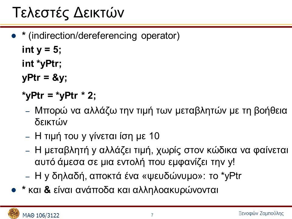 MΑΘ 106/3122 Ξενοφών Ζαμπούλης 7 Τελεστές Δεικτών * (indirection/dereferencing operator) int y = 5; int *yPtr; yPtr = &y; *yPtr = *yPtr * 2; – Μπορώ να αλλάζω την τιμή των μεταβλητών με τη βοήθεια δεικτών – Η τιμή του y γίνεται ίση με 10 – Η μεταβλητή y αλλάζει τιμή, χωρίς στον κώδικα να φαίνεται αυτό άμεσα σε μια εντολή που εμφανίζει την y.
