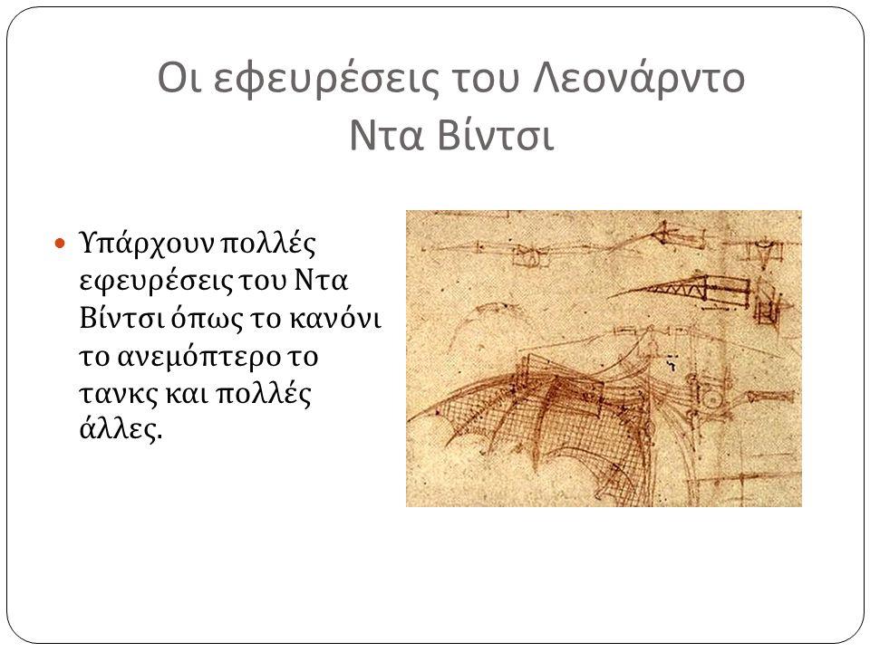 Οι εφευρέσεις του Λεονάρντο Ντα Βίντσι Υπάρχουν πολλές εφευρέσεις του Ντα Βίντσι όπως το κανόνι το ανεμόπτερο το τανκς και πολλές άλλες.