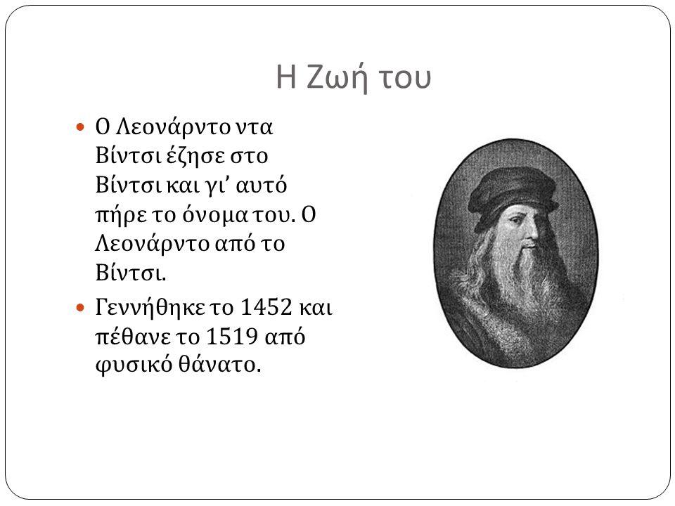 Η Ζωή του Ο Λεονάρντο ντα Βίντσι έζησε στο Βίντσι και γι ' αυτό πήρε το όνομα του. Ο Λεονάρντο από το Βίντσι. Γεννήθηκε το 1452 και πέθανε το 1519 από