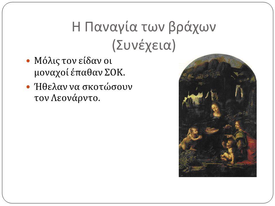 Η Παναγία των βράχων ( Συνέχεια ) Μόλις τον είδαν οι μοναχοί έπαθαν ΣΟΚ. Ήθελαν να σκοτώσουν τον Λεονάρντο.