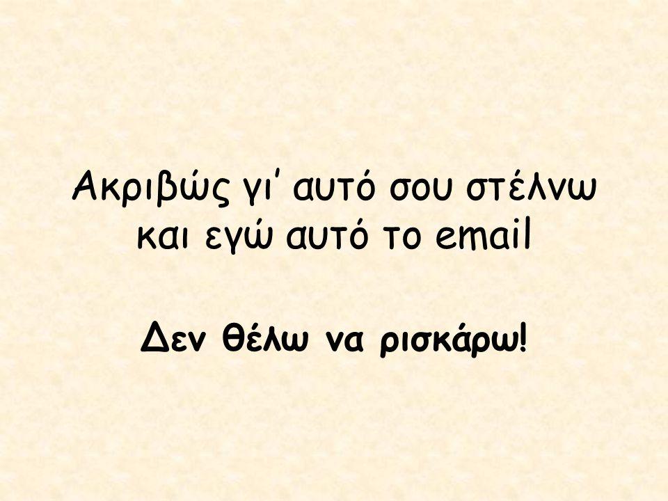 Ακριβώς γι' αυτό σου στέλνω και εγώ αυτό το email Δεν θέλω να ρισκάρω!