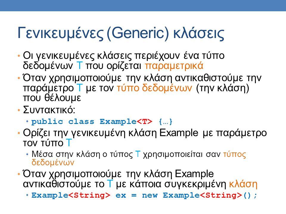 Γενικευμένες (Generic) κλάσεις Οι γενικευμένες κλάσεις περιέχουν ένα τύπο δεδομένων Τ που ορίζεται παραμετρικά Όταν χρησιμοποιούμε την κλάση αντικαθιστούμε την παράμετρο Τ με τον τύπο δεδομένων (την κλάση) που θέλουμε Συντακτικό: public class Example {…} Ορίζει την γενικευμένη κλάση Example με παράμετρο τον τύπο Τ Μέσα στην κλάση ο τύπος Τ χρησιμοποιείται σαν τύπος δεδομένων Όταν χρησιμοποιούμε την κλάση Example αντικαθιστούμε το Τ με κάποια συγκεκριμένη κλάση Example ex = new Example ();
