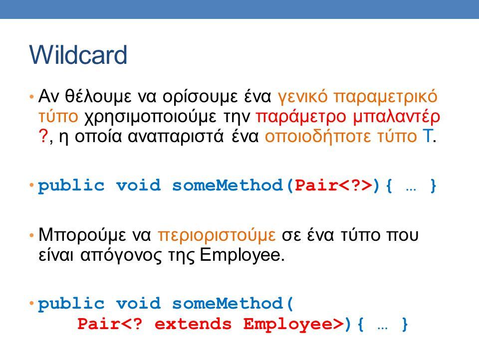 Wildcard Αν θέλουμε να ορίσουμε ένα γενικό παραμετρικό τύπο χρησιμοποιούμε την παράμετρο μπαλαντέρ ?, η οποία αναπαριστά ένα οποιοδήποτε τύπο Τ. publi