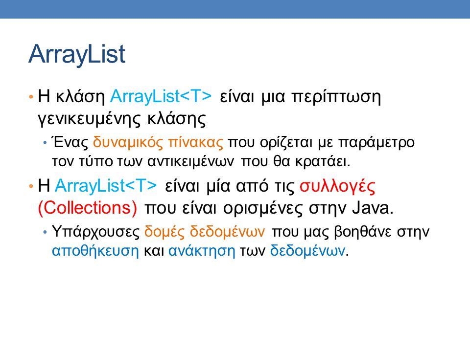 ArrayList H κλάση ArrayList είναι μια περίπτωση γενικευμένης κλάσης Ένας δυναμικός πίνακας που ορίζεται με παράμετρο τον τύπο των αντικειμένων που θα κρατάει.