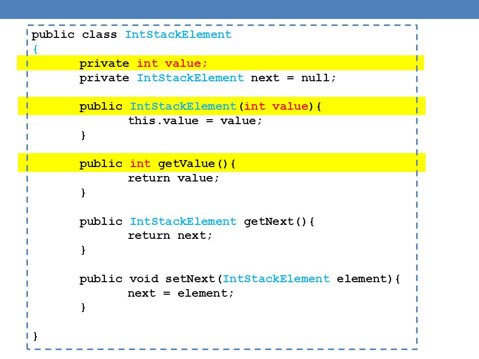 public class IntStackElement { private int value; private IntStackElement next = null; public IntStackElement(int value){ this.value = value; } public int getValue(){ return value; } public IntStackElement getNext(){ return next; } public void setNext(IntStackElement element){ next = element; }